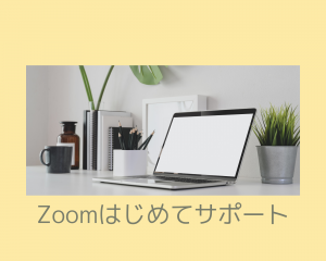 【Zoomはじめてサポート(^ω^)】